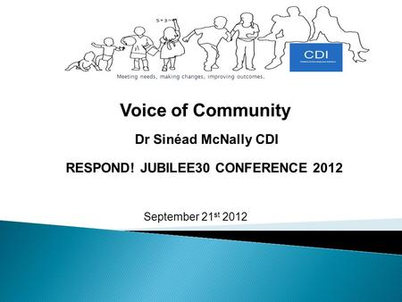 September 21 st 2012 Meeting needs, making changes, improving outcomes. Dr Sinéad McNally CDI Voice of Community RESPOND! JUBILEE30 CONFERENCE 2012.