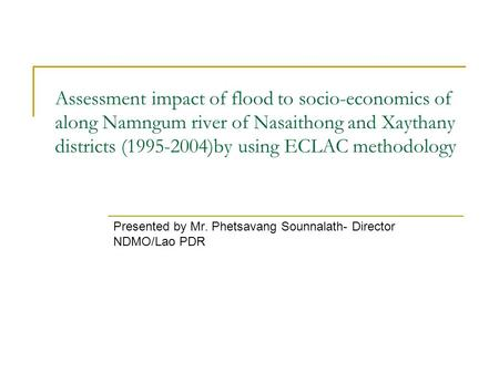 Assessment impact of flood to socio-economics of along Namngum river of Nasaithong and Xaythany districts (1995-2004)by using ECLAC methodology Presented.