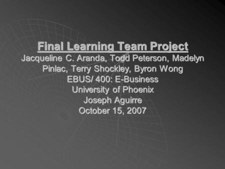 Final Learning Team Project Jacqueline C. Aranda, Todd Peterson, Madelyn Pinlac, Terry Shockley, Byron Wong EBUS/ 400: E-Business University of Phoenix.