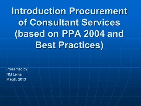 Introduction Procurement of Consultant Services (based on PPA 2004 and Best Practices) Presented by: NM Lema Macrh, 2013.