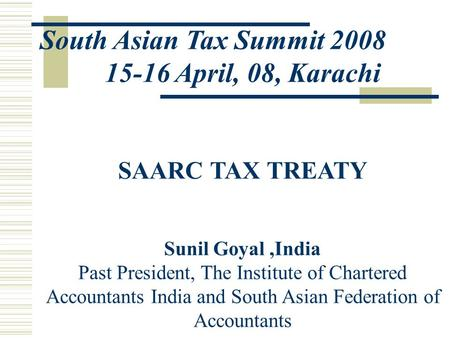 South Asian Tax Summit 2008 15-16 April, 08, Karachi SAARC TAX TREATY Sunil Goyal,India Past President, The Institute of Chartered Accountants India and.