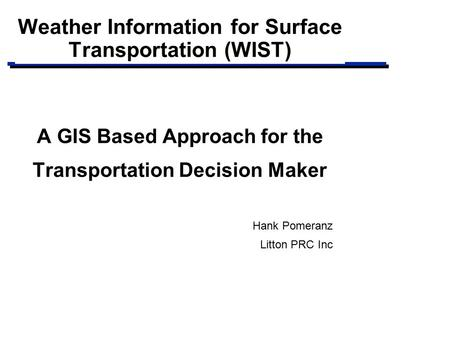 Weather Information for Surface Transportation (WIST) A GIS Based Approach for the Transportation Decision Maker Hank Pomeranz Litton PRC Inc.