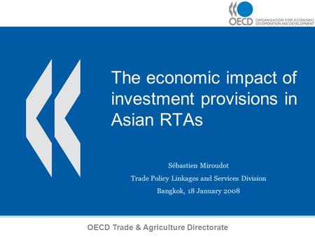1 The economic impact of investment provisions in Asian RTAs Sébastien Miroudot Trade Policy Linkages and Services Division Bangkok, 18 January 2008 OECD.