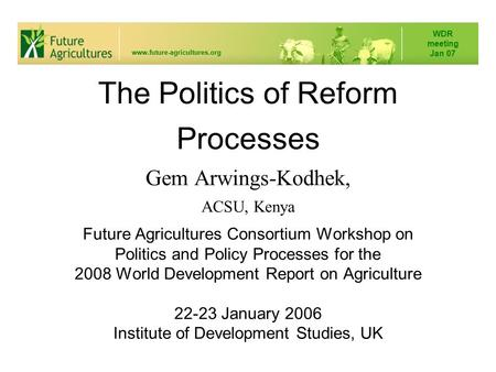 The Politics of Reform Processes Gem Arwings-Kodhek, ACSU, Kenya Future Agricultures Consortium Workshop on Politics and Policy Processes for the 2008.