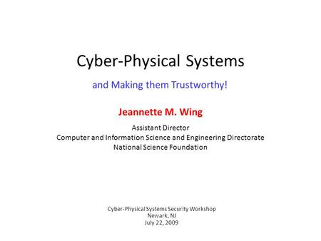 Cyber-Physical Systems Jeannette M. Wing Assistant Director Computer and Information Science and Engineering Directorate National Science Foundation Cyber-Physical.