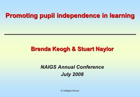 © Millgate House Promoting pupil independence in learning Brenda Keogh & Stuart Naylor NAIGS Annual Conference July 2008.