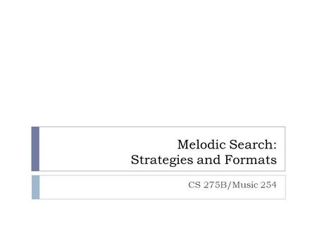 Melodic Search: Strategies and Formats CS 275B/Music 254.