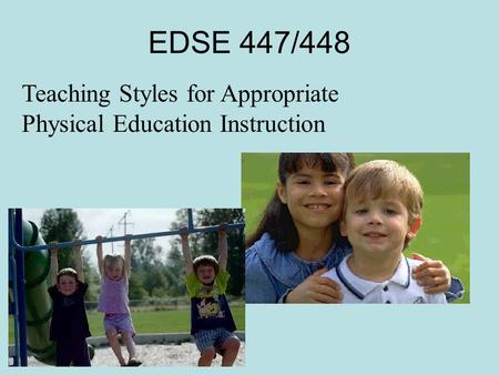 EDSE 447/448 Teaching Styles for Appropriate Physical Education Instruction.