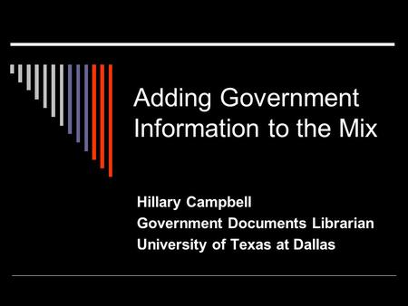 Adding Government Information to the Mix Hillary Campbell Government Documents Librarian University of Texas at Dallas.