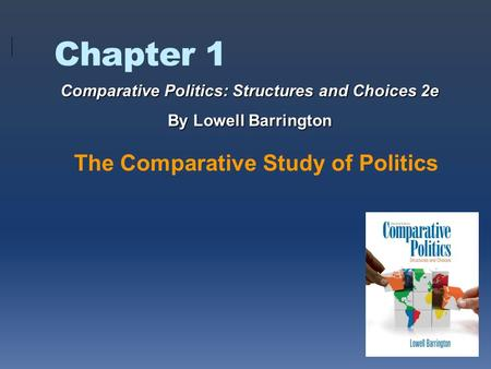 Chapter 1 The Comparative Study of Politics Comparative Politics: Structures and Choices 2e By Lowell Barrington.