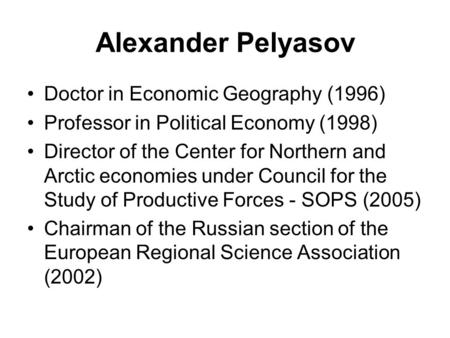 Alexander Pelyasov Doctor in Economic Geography (1996) Professor in Political Economy (1998) Director of the Center for Northern and Arctic economies under.
