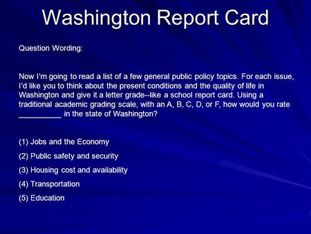 Washington Report Card Question Wording: Now I'm going to read a list of a few general public policy topics. For each issue, I'd like you to think about.