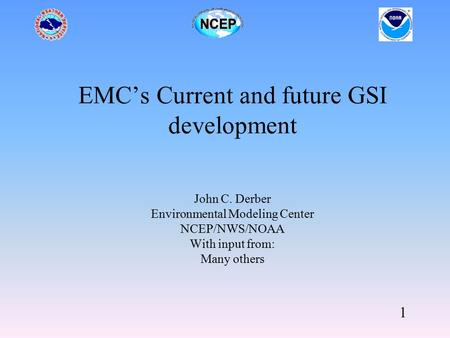 1 EMC's Current and future GSI development John C. Derber Environmental Modeling Center NCEP/NWS/NOAA With input from: Many others.