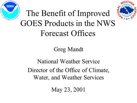 The Benefit of Improved GOES Products in the NWS Forecast Offices Greg Mandt National Weather Service Director of the Office of Climate, Water, and Weather.