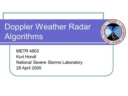 Doppler Weather Radar Algorithms METR 4803 Kurt Hondl National Severe Storms Laboratory 28 April 2005.