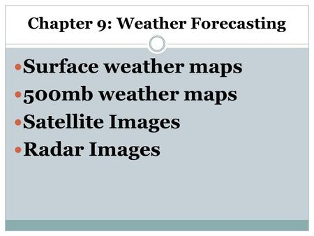 Chapter 9: Weather Forecasting Surface weather maps 500mb weather maps Satellite Images Radar Images.