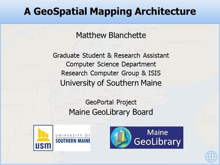 A GeoSpatial Mapping Architecture Matthew Blanchette Graduate Student & Research Assistant Computer Science Department Research Computer Group & ISIS University.