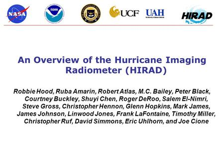 An Overview of the Hurricane Imaging Radiometer (HIRAD) Robbie Hood, Ruba Amarin, Robert Atlas, M.C. Bailey, Peter Black, Courtney Buckley, Shuyi Chen,