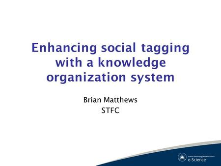 Enhancing social tagging with a knowledge organization system Brian Matthews STFC.