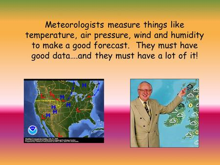 Meteorologists measure things like temperature, air pressure, wind and humidity to make a good forecast. They must have good data….and they must have a.