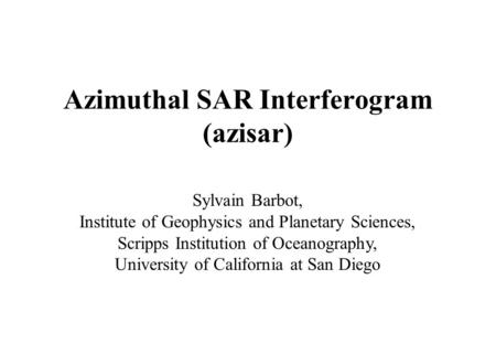 Azimuthal SAR Interferogram (azisar) Sylvain Barbot, Institute of Geophysics and Planetary Sciences, Scripps Institution of Oceanography, University of.