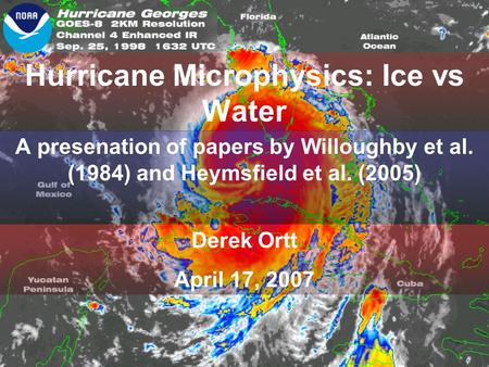 Hurricane Microphysics: Ice vs Water A presenation of papers by Willoughby et al. (1984) and Heymsfield et al. (2005) Derek Ortt April 17, 2007.