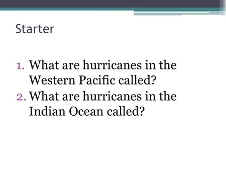 Starter 1.What are hurricanes in the Western Pacific called? 2.What are hurricanes in the Indian Ocean called?