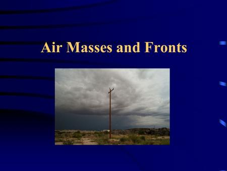 Air Masses and Fronts. What is an Air Mass? Air masses are large bodies of air which have similar temperature and moisture characteristics. Air masses.