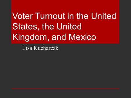 Voter Turnout in the United States, the United Kingdom, and Mexico Lisa Kucharczk.