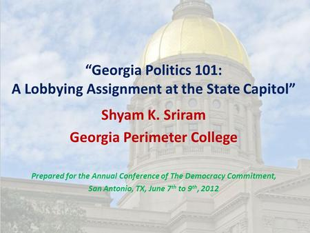 """Georgia Politics 101: A Lobbying Assignment at the State Capitol"" Shyam K. Sriram Georgia Perimeter College Prepared for the Annual Conference of The."