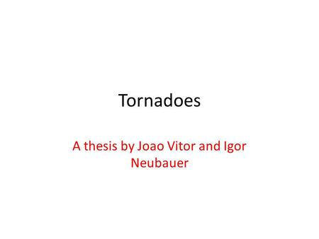 Tornadoes A thesis by Joao Vitor and Igor Neubauer.