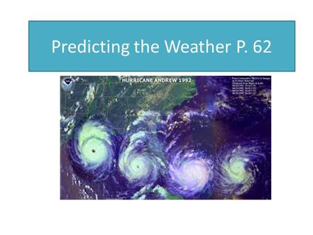 Predicting the Weather P. 62 Pages 62-63. Many Different Technologies to detect and help forecast weather Weather Satellites Radar (Doppler, NEXRAD) Balloons.