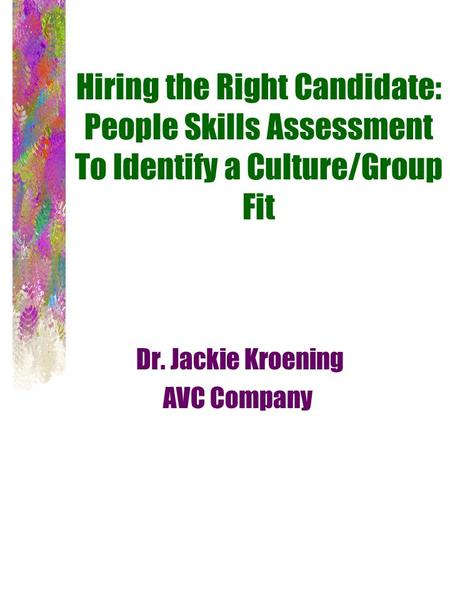 Hiring the Right Candidate: People Skills Assessment To Identify a Culture/Group Fit Dr. Jackie Kroening AVC Company.