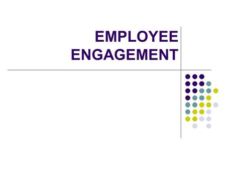 EMPLOYEE ENGAGEMENT. What is Employee engagement The extent that an employee believes in the mission, purpose and values of an organization and demonstrates.