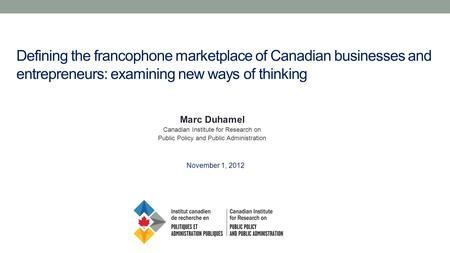 Defining the francophone marketplace of Canadian businesses and entrepreneurs: examining new ways of thinking Marc Duhamel Canadian Institute for Research.