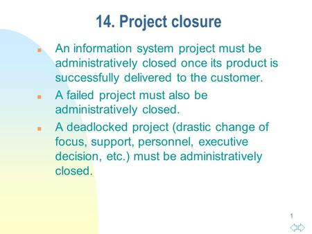 1 14. Project closure n An information system project must be administratively closed once its product is successfully delivered to the customer. n A failed.