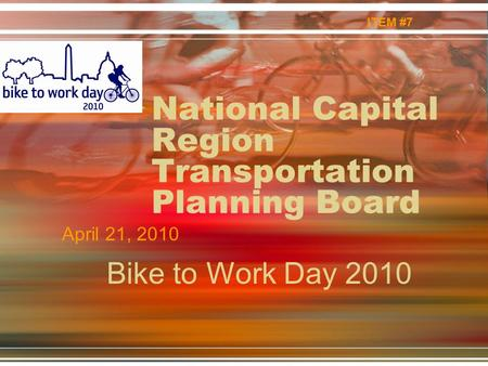 National Capital Region Transportation Planning Board April 21, 2010 ITEM #7 Bike to Work Day 2010.