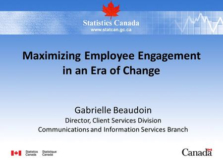 Maximizing Employee Engagement in an Era of Change Gabrielle Beaudoin Director, Client Services Division Communications and Information Services Branch.