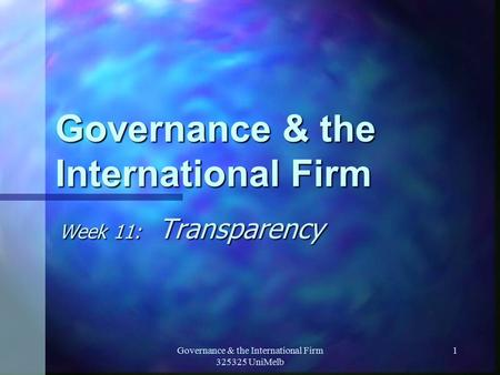 Governance & the International Firm 325325 UniMelb 1 Governance & the International Firm Week 11: Transparency.