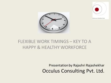 Presentation by Rajashri Rajashekhar Occulus Consulting Pvt. Ltd. FLEXIBLE WORK TIMINGS – KEY TO A HAPPY & HEALTHY WORKFORCE.