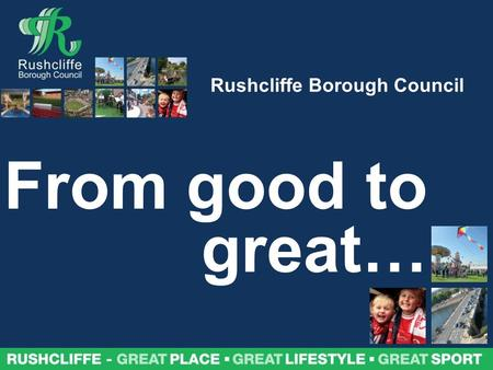Rushcliffe – great place, great lifestyle, great sport Rushcliffe Borough Council From good to great…