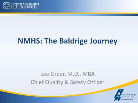 NMHS: The Baldrige Journey Lee Greer, M.D., MBA Chief Quality & Safety Officer.