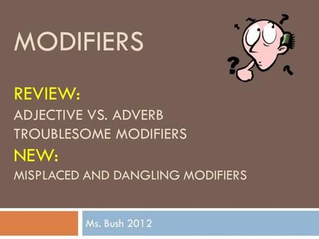 MODIFIERS REVIEW: ADJECTIVE VS. ADVERB TROUBLESOME MODIFIERS NEW: MISPLACED AND DANGLING MODIFIERS Ms. Bush 2012.