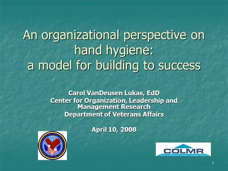1 An organizational perspective on hand hygiene: a model for building to success Carol VanDeusen Lukas, EdD Center for Organization, Leadership and Management.