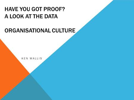 HAVE YOU GOT PROOF? A LOOK AT THE DATA ORGANISATIONAL CULTURE KEN WALLIS.