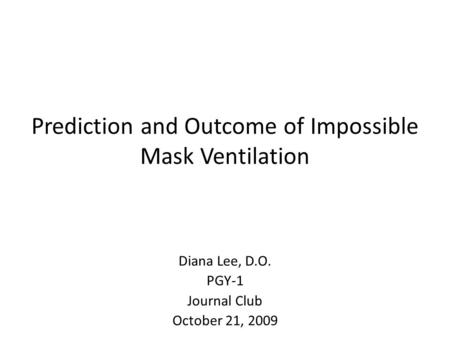 Prediction and Outcome of Impossible Mask Ventilation Diana Lee, D.O. PGY-1 Journal Club October 21, 2009.