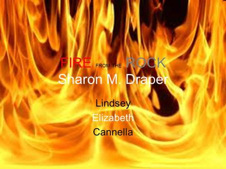 FIRE FROM THE ROCK Sharon M. Draper Lindsey Elizabeth Cannella.