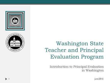 Washington State Teacher and Principal Evaluation Program Introduction to Principal Evaluation in Washington 1 June 2015.