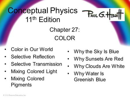 © 2010 Pearson Education, Inc. Conceptual Physics 11 th Edition Chapter 27: COLOR Color in Our World Selective Reflection Selective Transmission Mixing.