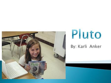 By: Karli Anker.  It takes five Pluto's to make Earth.  Temperature on Pluto may be about -375 degrees Fahrenheit.  Pluto has three moons.  Pluto.
